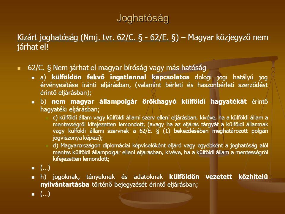 Joghatóság Kizárt joghatóság (Nmj. tvr. 62/C. § - 62/E. §) – Magyar közjegyző nem járhat el! 62/C. § Nem járhat el magyar bíróság vagy más hatóság.