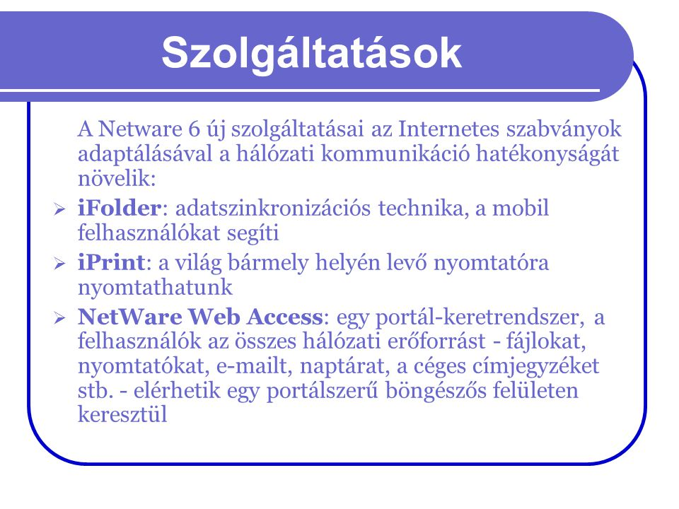Szolgáltatások A Netware 6 új szolgáltatásai az Internetes szabványok adaptálásával a hálózati kommunikáció hatékonyságát növelik: