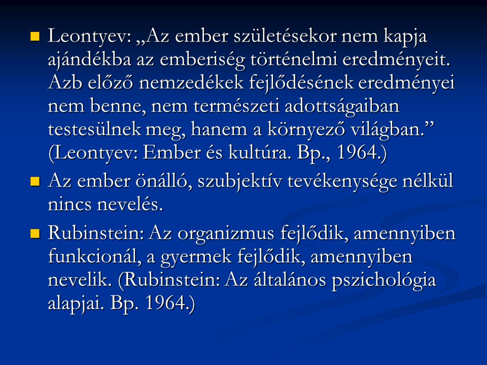 """Leontyev: """"Az ember születésekor nem kapja ajándékba az emberiség történelmi eredményeit. Azb előző nemzedékek fejlődésének eredményei nem benne, nem természeti adottságaiban testesülnek meg, hanem a környező világban. (Leontyev: Ember és kultúra. Bp., 1964.)"""