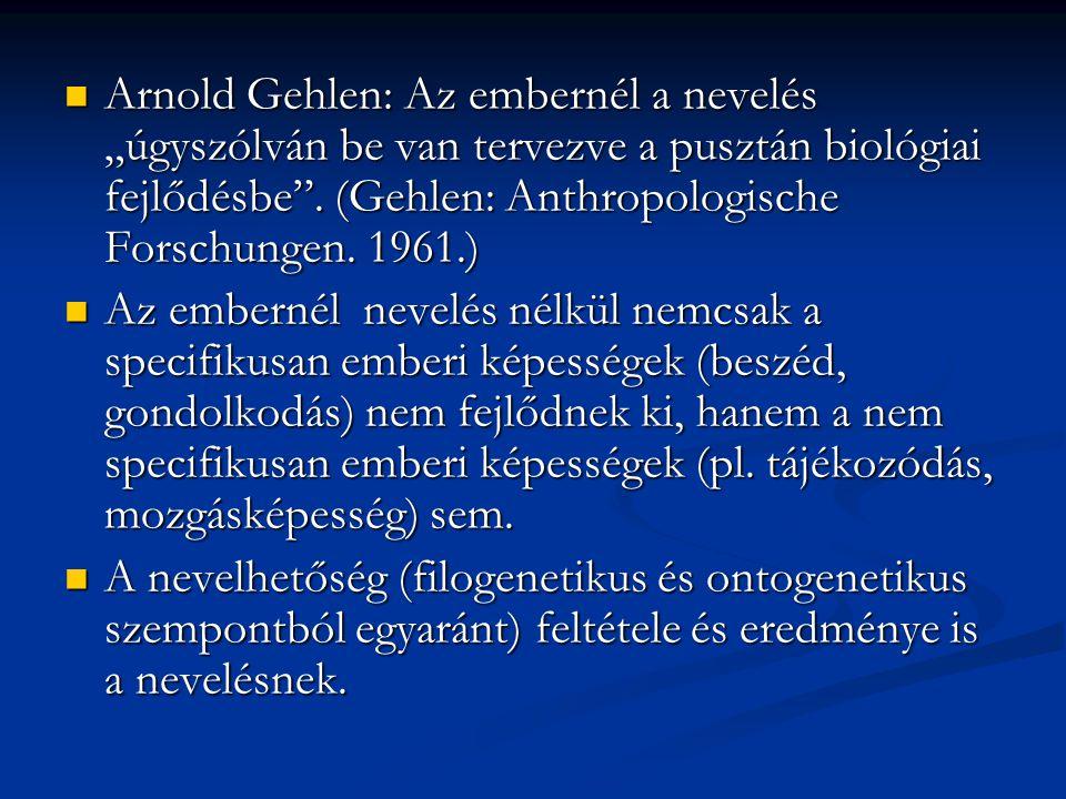 """Arnold Gehlen: Az embernél a nevelés """"úgyszólván be van tervezve a pusztán biológiai fejlődésbe . (Gehlen: Anthropologische Forschungen. 1961.)"""