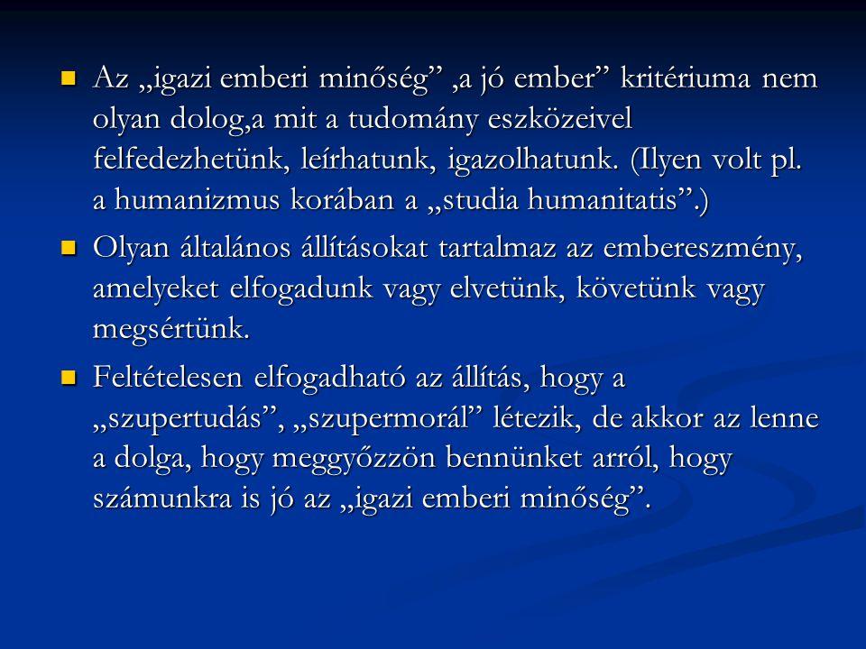 """Az """"igazi emberi minőség ,a jó ember kritériuma nem olyan dolog,a mit a tudomány eszközeivel felfedezhetünk, leírhatunk, igazolhatunk. (Ilyen volt pl. a humanizmus korában a """"studia humanitatis .)"""