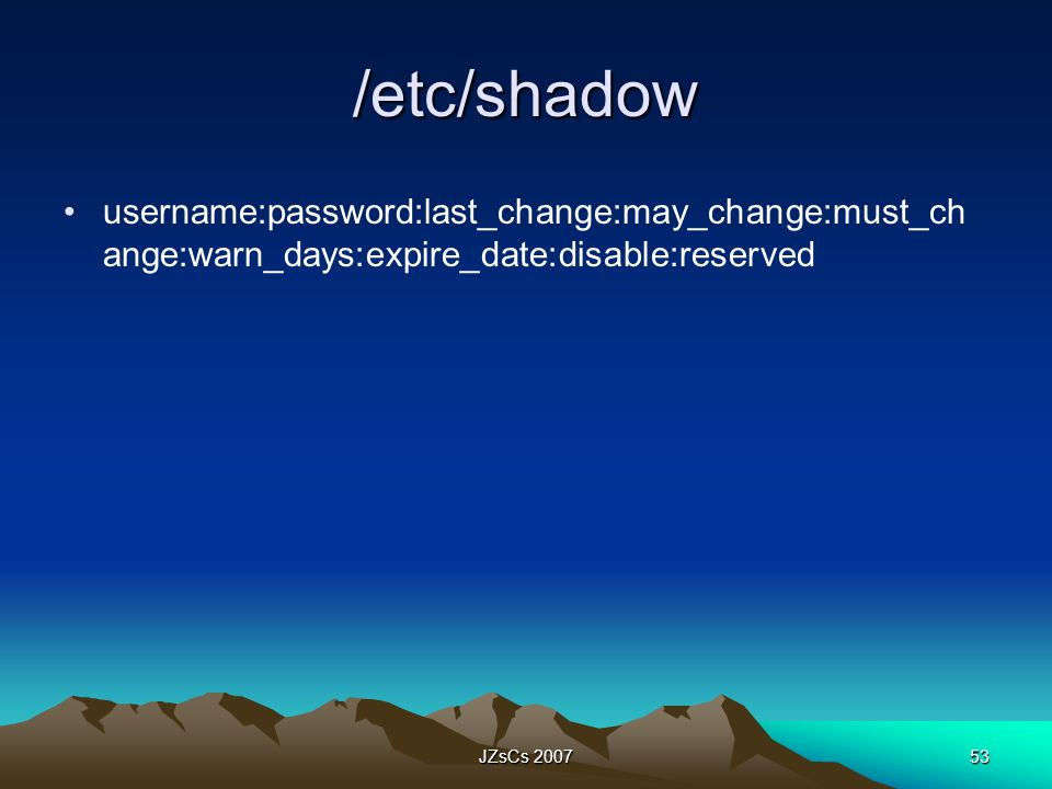 /etc/shadow username:password:last_change:may_change:must_change:warn_days:expire_date:disable:reserved.