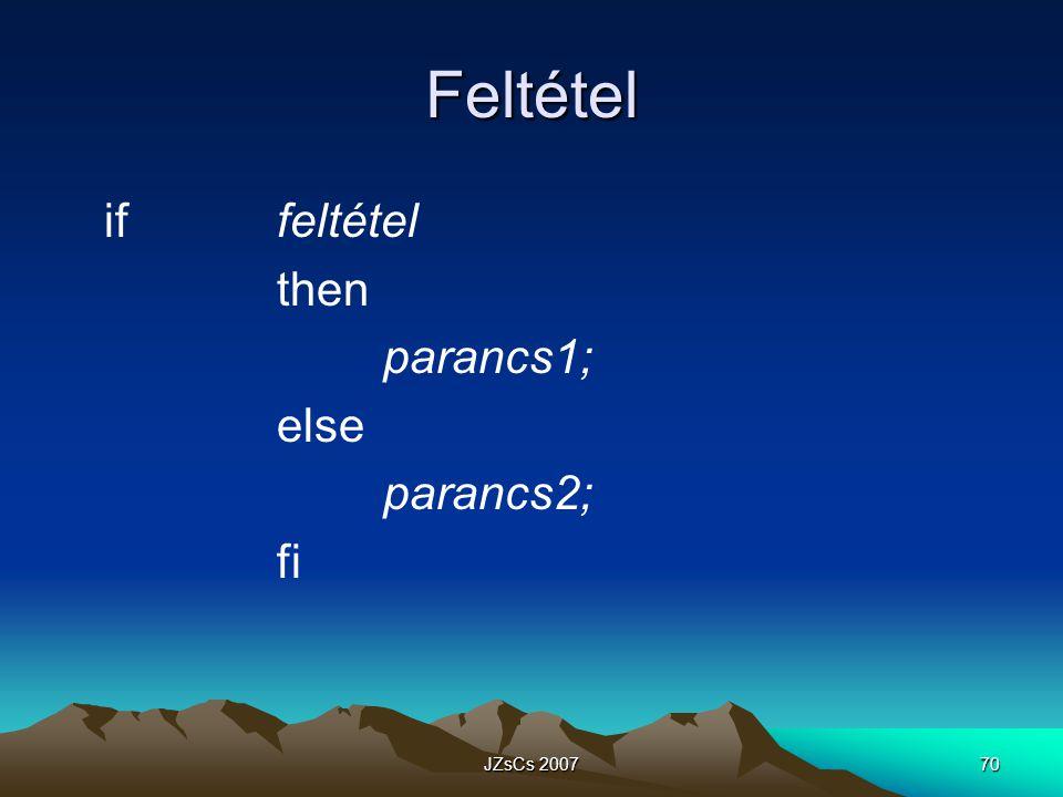 Feltétel if feltétel then parancs1; else parancs2; fi JZsCs 2007