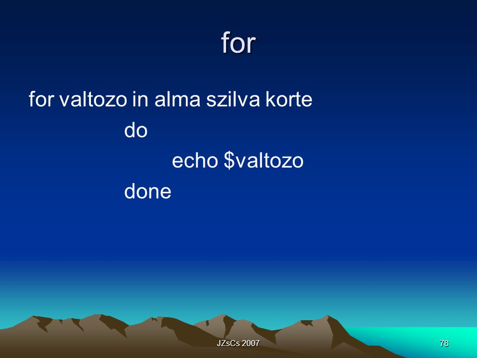 for for valtozo in alma szilva korte do echo $valtozo done JZsCs 2007