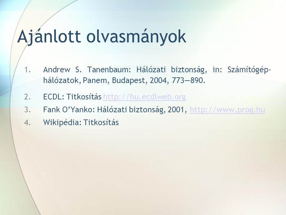 Ajánlott olvasmányok Andrew S. Tanenbaum: Hálózati biztonság, in: Számítógép- hálózatok, Panem, Budapest, 2004, 773—890.