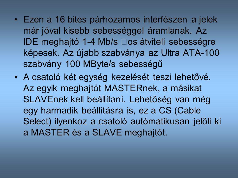Ezen a 16 bites párhozamos interfészen a jelek már jóval kisebb sebességgel áramlanak. Az IDE meghajtó 1-4 Mb/s –os átviteli sebességre képesek. Az újabb szabványa az Ultra ATA-100 szabvány 100 MByte/s sebességű