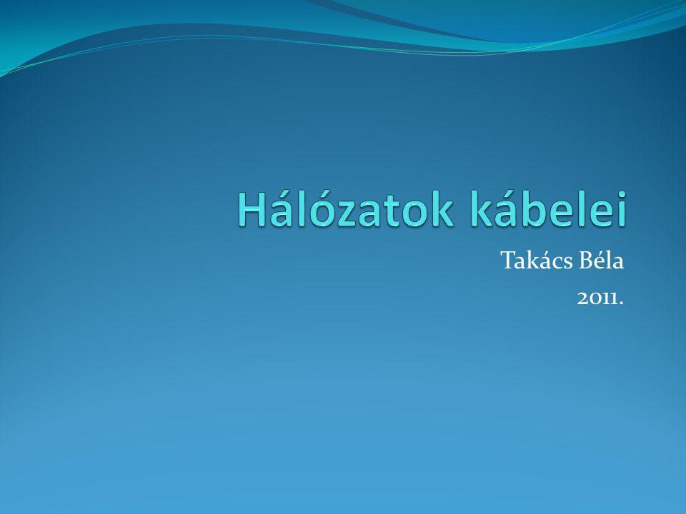 Hálózatok kábelei Takács Béla 2011.