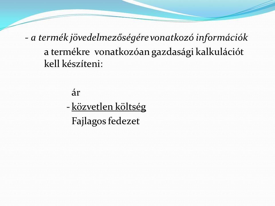 - a termék jövedelmezőségére vonatkozó információk a termékre vonatkozóan gazdasági kalkulációt kell készíteni: ár - közvetlen költség Fajlagos fedezet