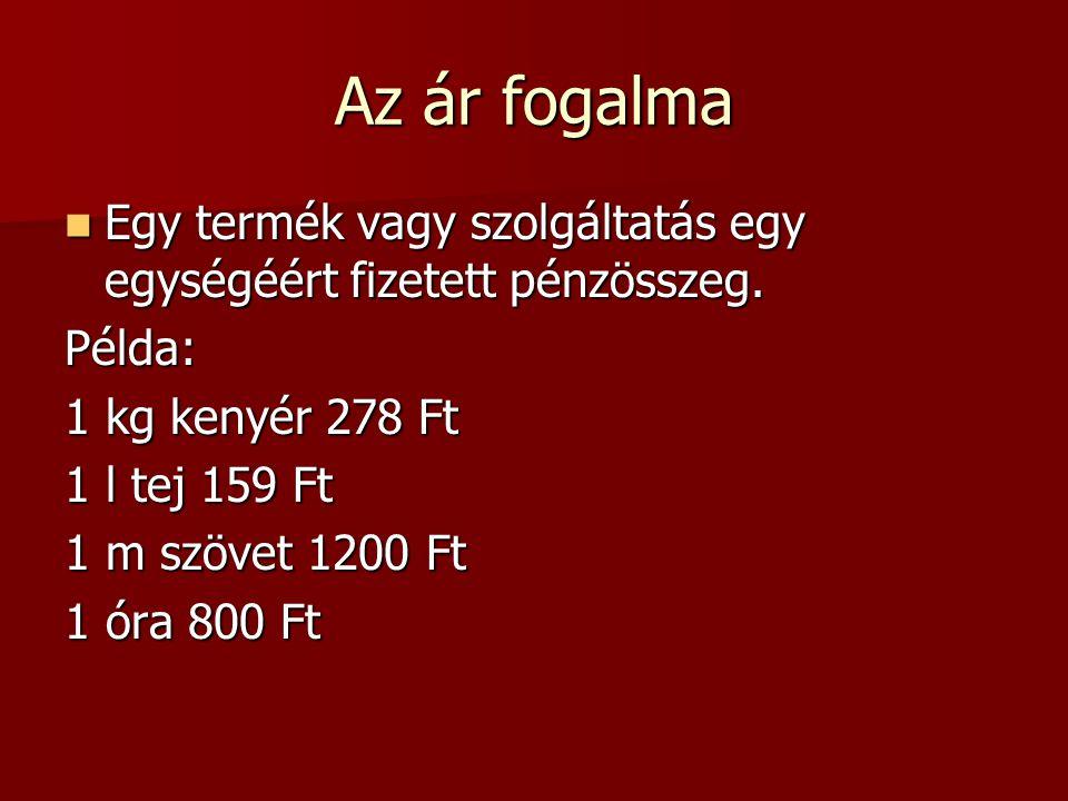 Az ár fogalma Egy termék vagy szolgáltatás egy egységéért fizetett pénzösszeg. Példa: 1 kg kenyér 278 Ft.