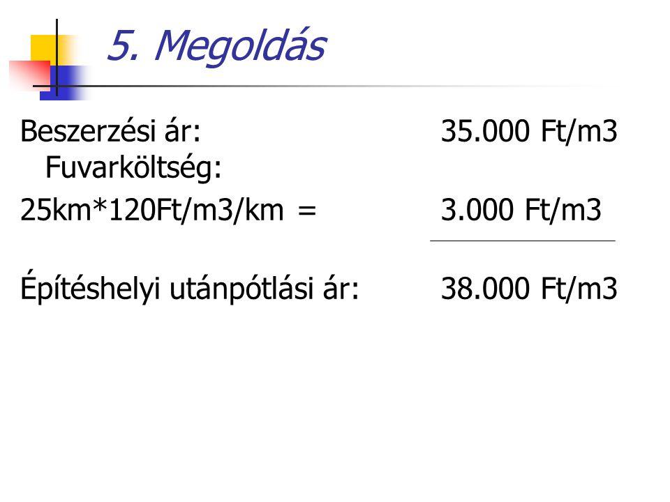 5. Megoldás Beszerzési ár: 35.000 Ft/m3 Fuvarköltség: