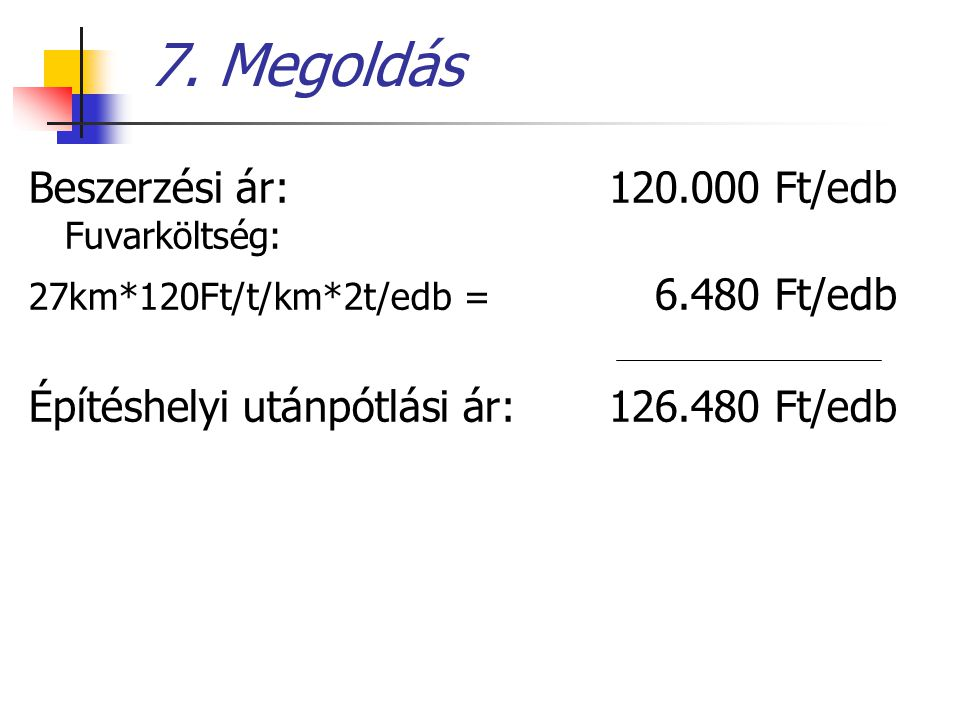 7. Megoldás Beszerzési ár: 120.000 Ft/edb Fuvarköltség: