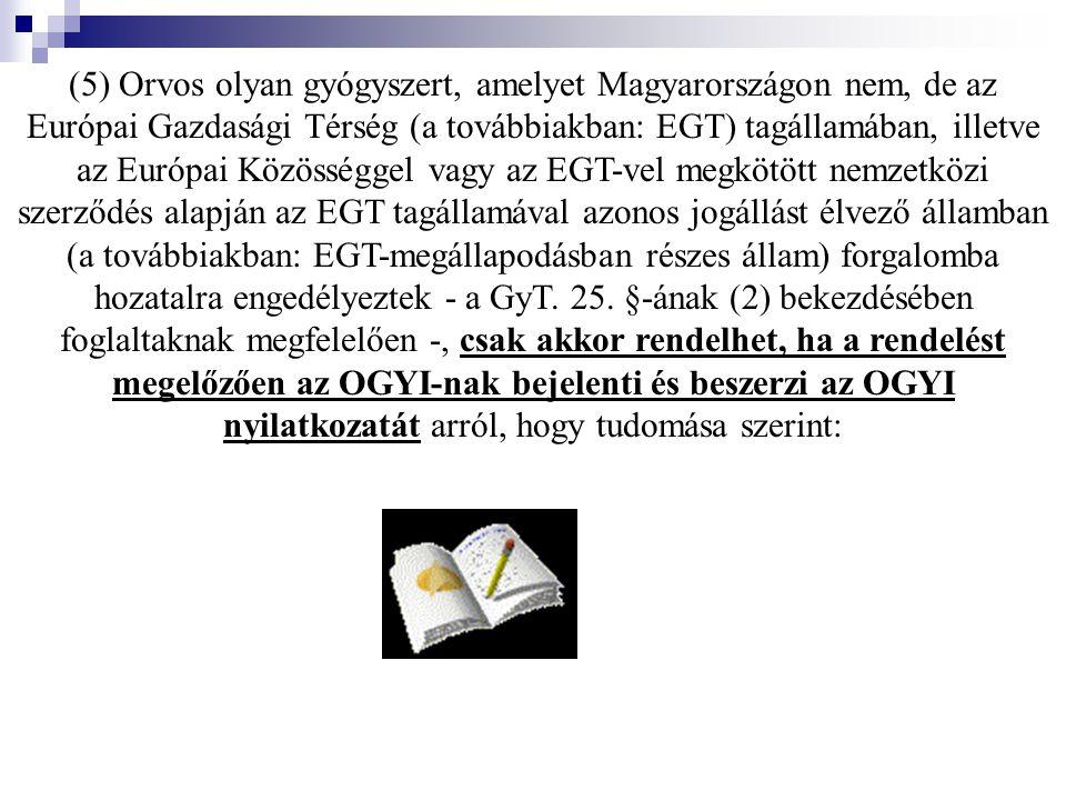 (5) Orvos olyan gyógyszert, amelyet Magyarországon nem, de az Európai Gazdasági Térség (a továbbiakban: EGT) tagállamában, illetve az Európai Közösséggel vagy az EGT-vel megkötött nemzetközi szerződés alapján az EGT tagállamával azonos jogállást élvező államban (a továbbiakban: EGT-megállapodásban részes állam) forgalomba hozatalra engedélyeztek - a GyT.