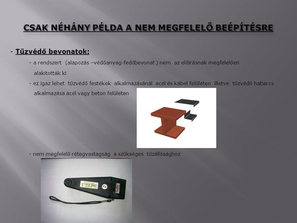 - Tűzvédő bevonatok: - a rendszert (alapozás –védőanyag-fedőbevonat ) nem az előírásnak megfelelően.