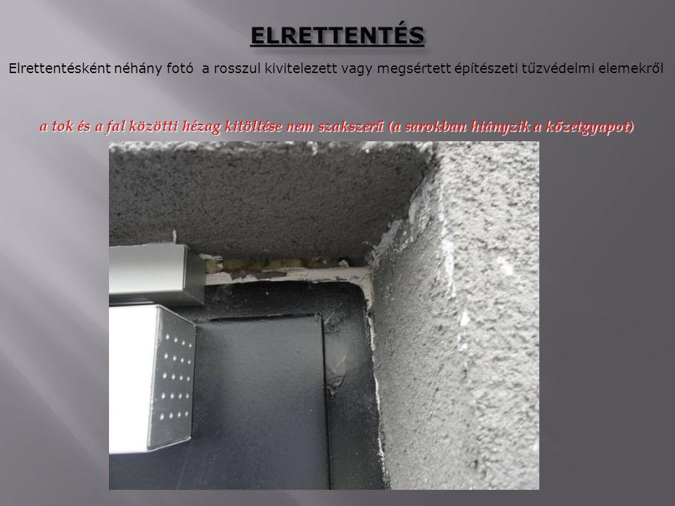Elrettentésként néhány fotó a rosszul kivitelezett vagy megsértett építészeti tűzvédelmi elemekről a tok és a fal közötti hézag kitöltése nem szakszerű (a sarokban hiányzik a kőzetgyapot)