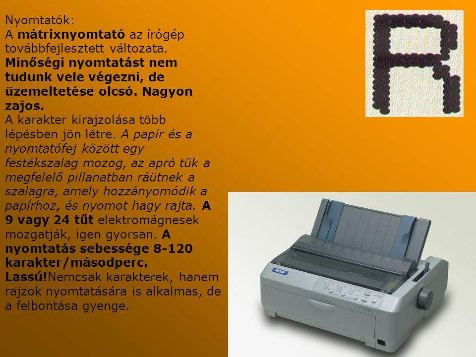 Nyomtatók: A mátrixnyomtató az írógép továbbfejlesztett változata. Minőségi nyomtatást nem tudunk vele végezni, de üzemeltetése olcsó. Nagyon zajos.