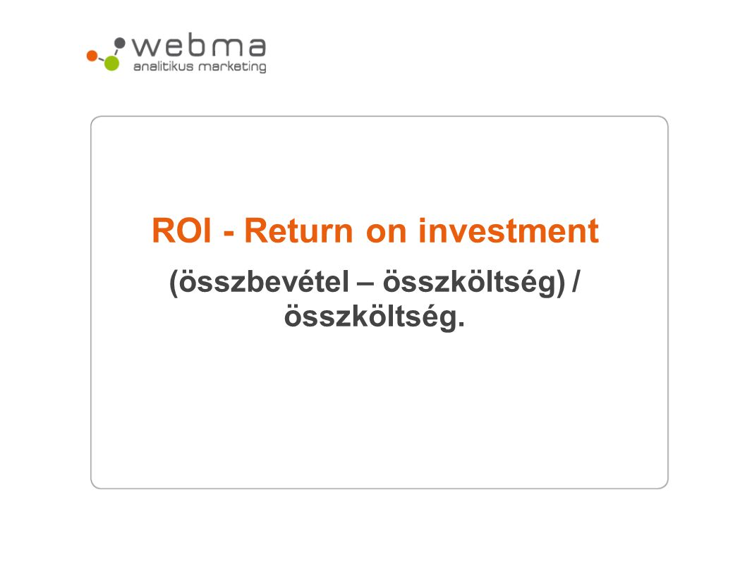 ROI - Return on investment (összbevétel – összköltség) / összköltség.