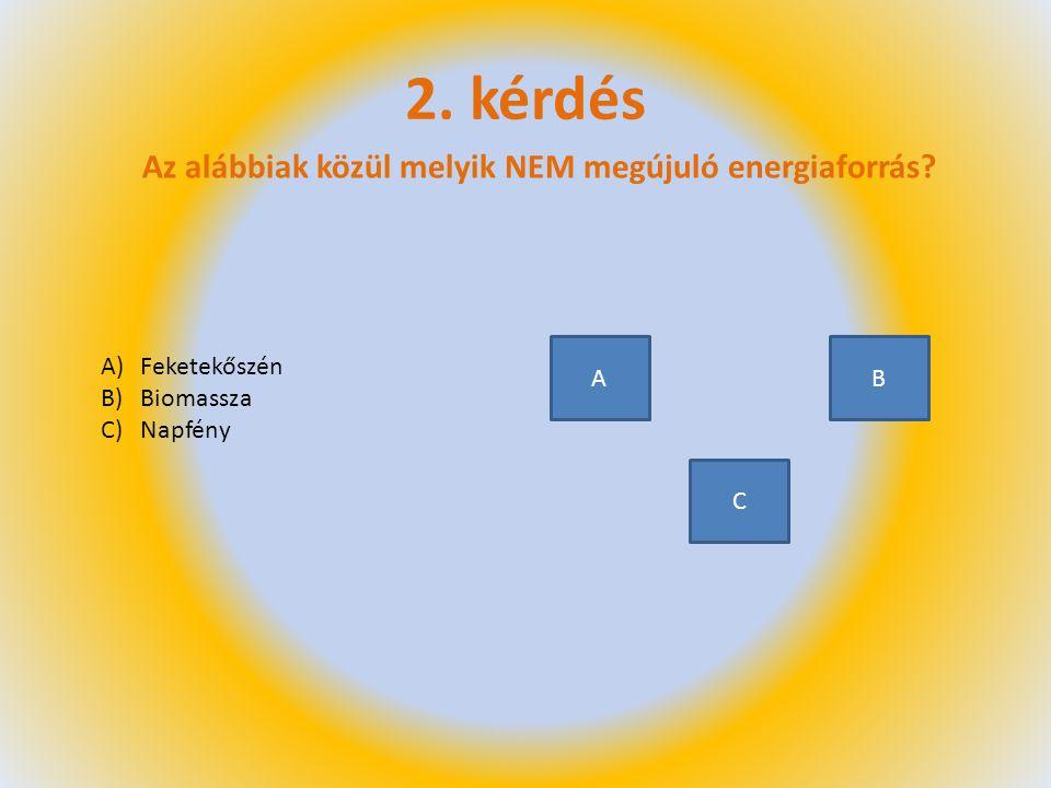 2. kérdés Az alábbiak közül melyik NEM megújuló energiaforrás A B