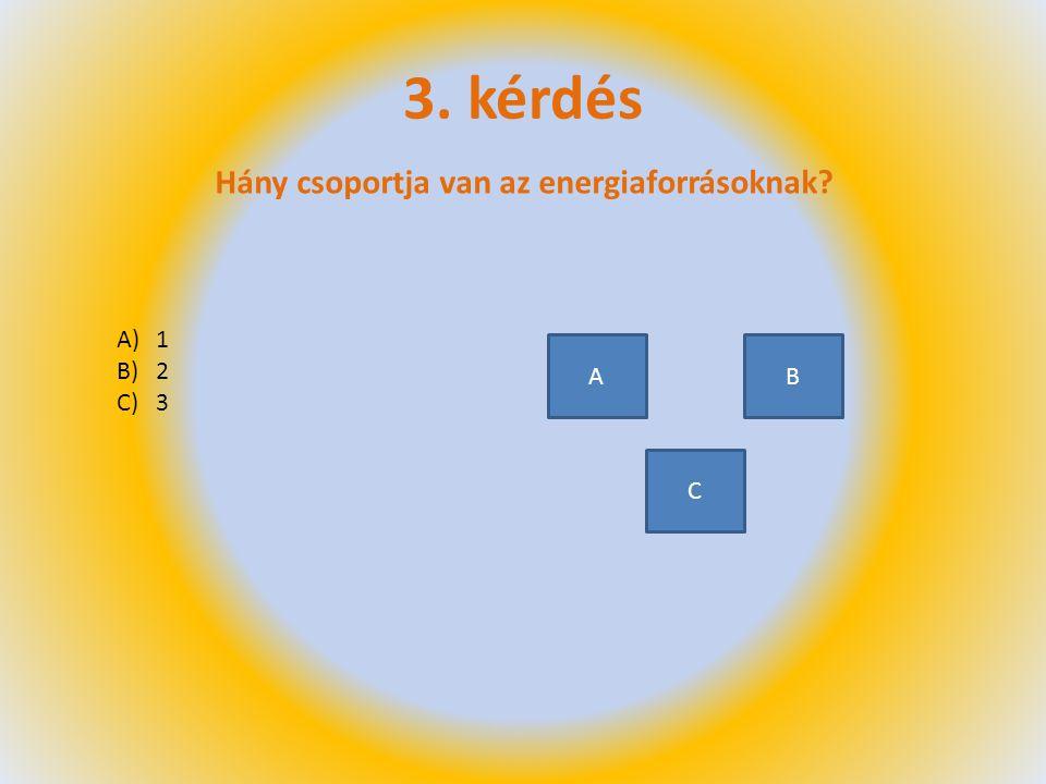 3. kérdés Hány csoportja van az energiaforrásoknak 1 2 3 A B C