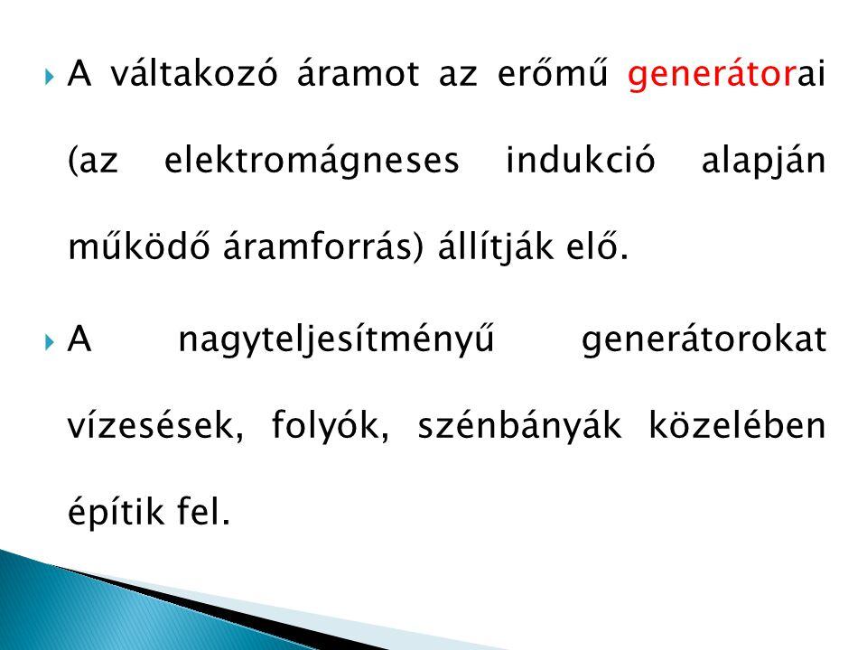 A váltakozó áramot az erőmű generátorai (az elektromágneses indukció alapján működő áramforrás) állítják elő.