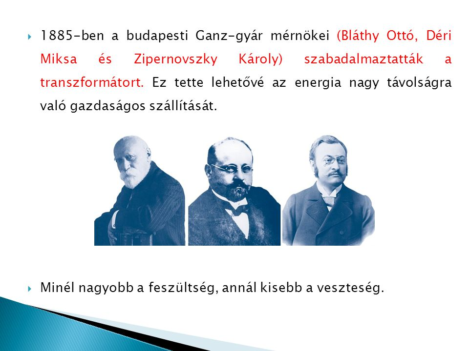 1885-ben a budapesti Ganz-gyár mérnökei (Bláthy Ottó, Déri Miksa és Zipernovszky Károly) szabadalmaztatták a transzformátort. Ez tette lehetővé az energia nagy távolságra való gazdaságos szállítását.