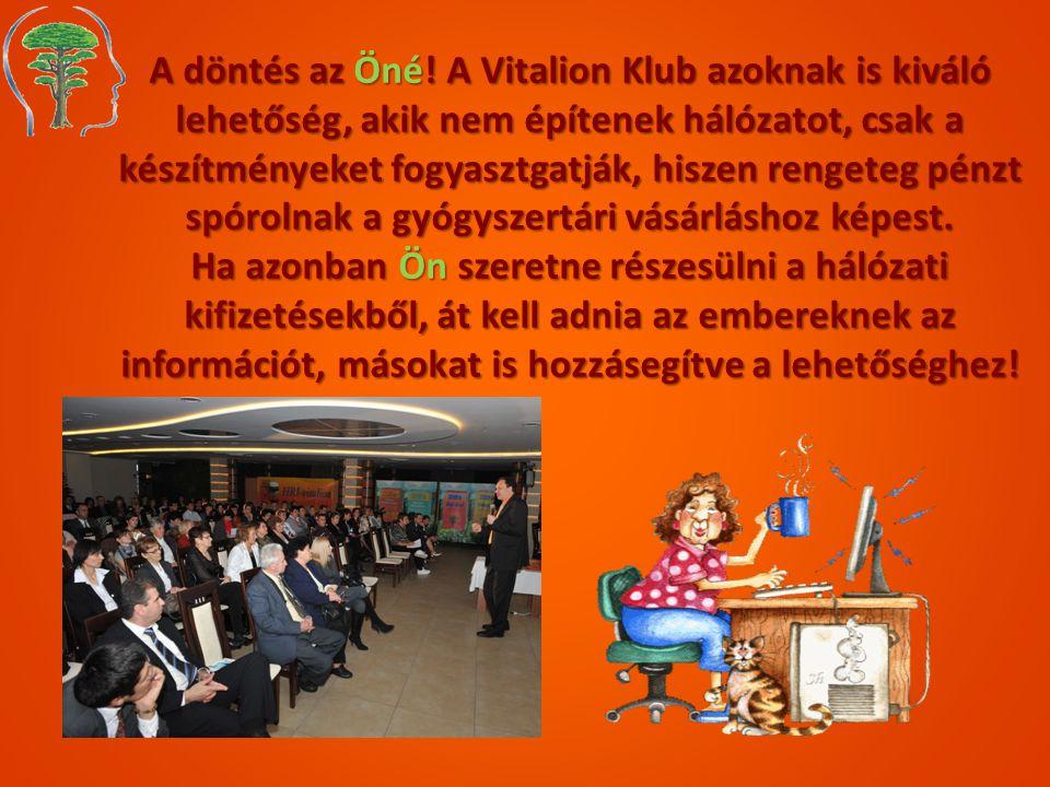 A döntés az Öné! A Vitalion Klub azoknak is kiváló lehetőség, akik nem építenek hálózatot, csak a készítményeket fogyasztgatják, hiszen rengeteg pénzt spórolnak a gyógyszertári vásárláshoz képest.