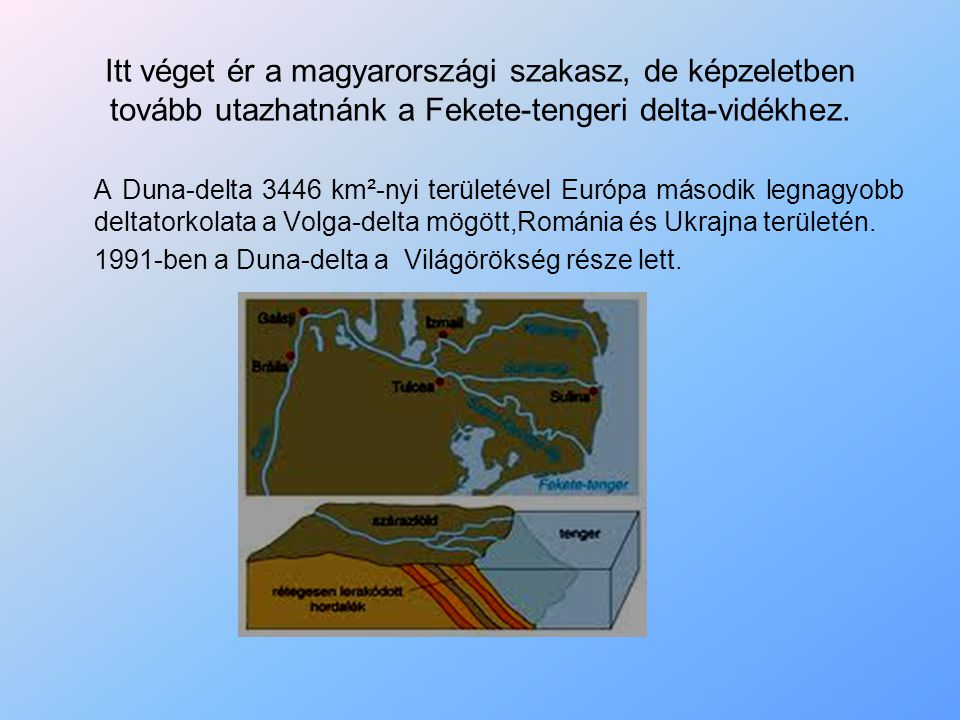 Itt véget ér a magyarországi szakasz, de képzeletben tovább utazhatnánk a Fekete-tengeri delta-vidékhez.