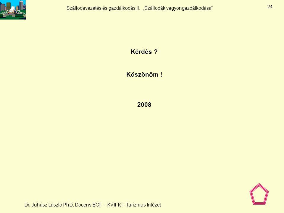 Kérdés Köszönöm ! 2008 Dr. Juhász László PhD, Docens BGF – KVIFK – Turizmus Intézet