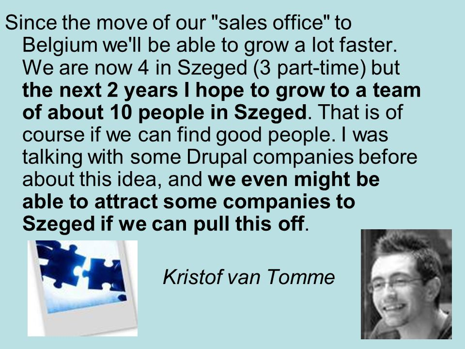 Since the move of our sales office to Belgium we ll be able to grow a lot faster. We are now 4 in Szeged (3 part-time) but the next 2 years I hope to grow to a team of about 10 people in Szeged. That is of course if we can find good people. I was talking with some Drupal companies before about this idea, and we even might be able to attract some companies to Szeged if we can pull this off.