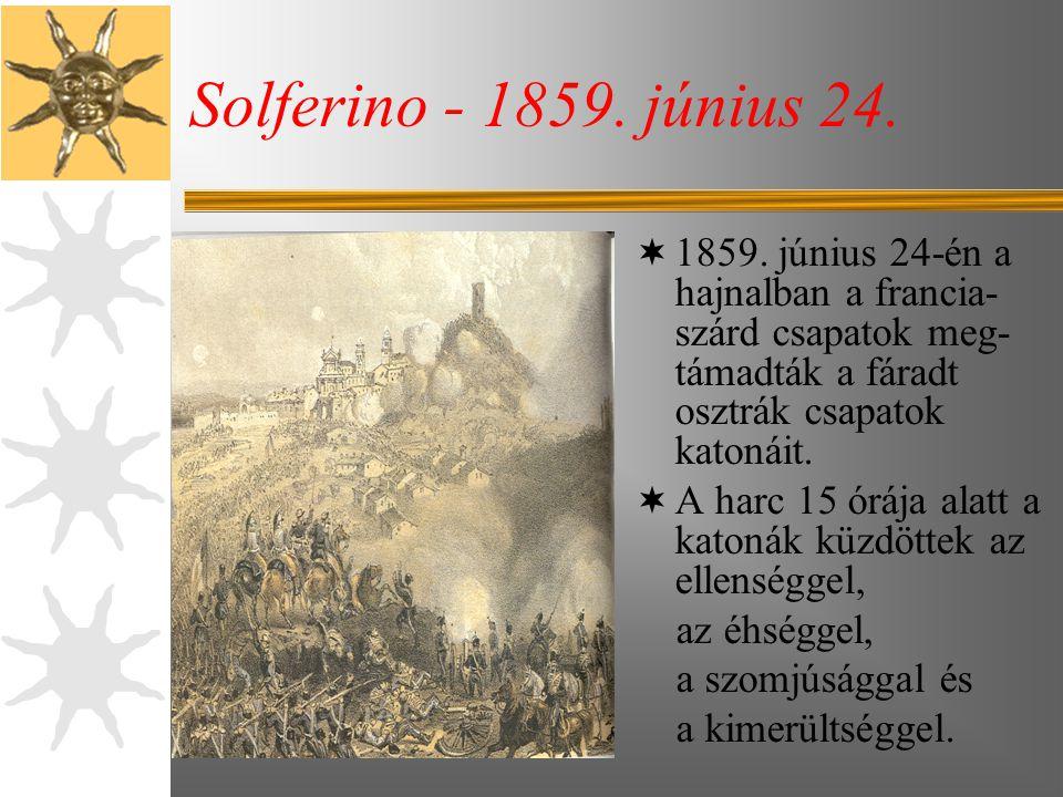 Solferino - 1859. június 24. 1859. június 24-én a hajnalban a francia-szárd csapatok meg- támadták a fáradt osztrák csapatok katonáit.