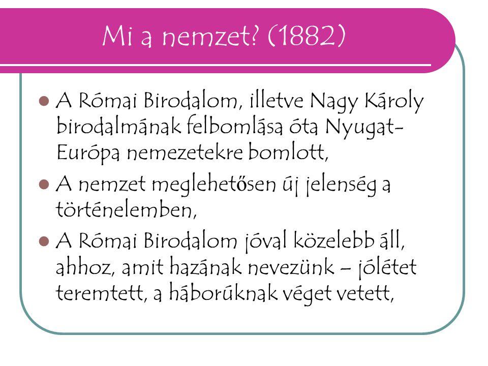 Mi a nemzet (1882) A Római Birodalom, illetve Nagy Károly birodalmának felbomlása óta Nyugat-Európa nemezetekre bomlott,
