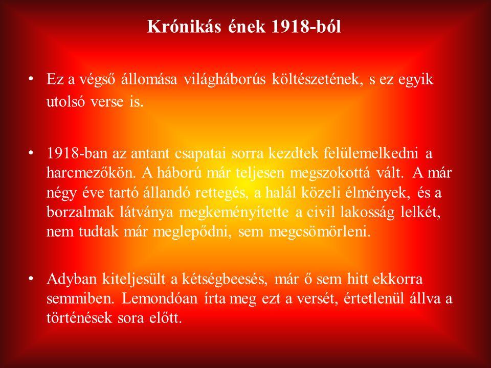 Krónikás ének 1918-ból Ez a végső állomása világháborús költészetének, s ez egyik utolsó verse is.