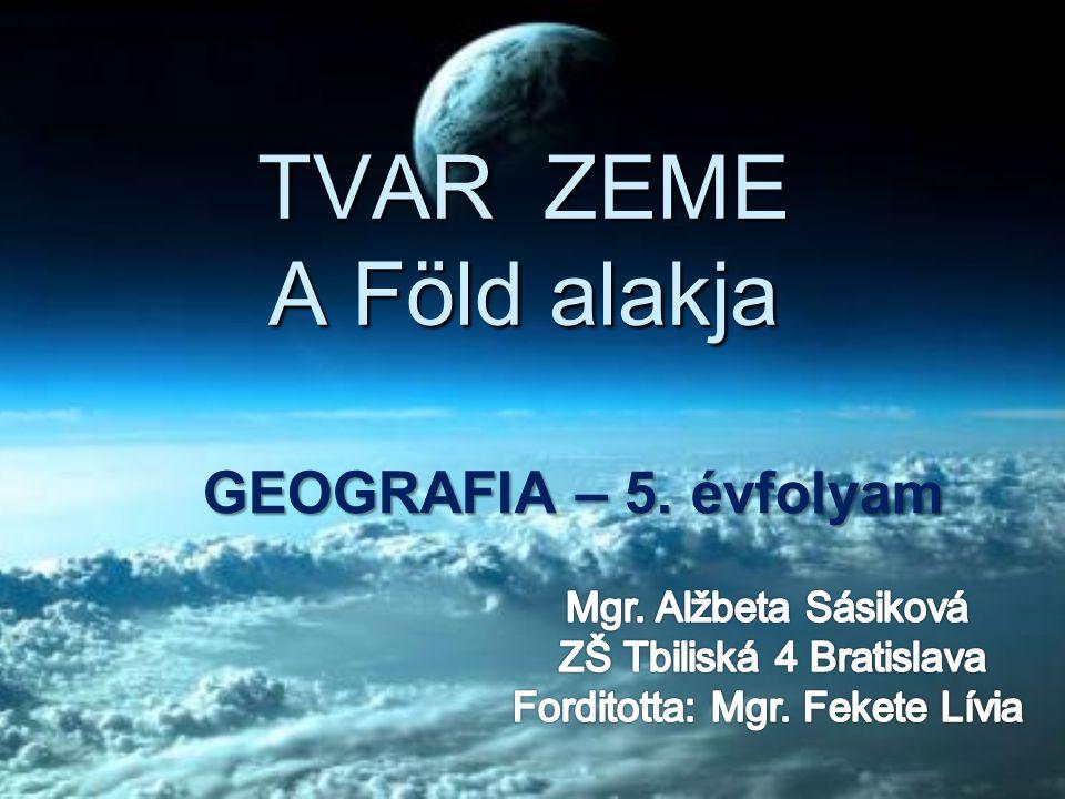 TVAR ZEME A Föld alakja GEOGRAFIA – 5. évfolyam Mgr. Alžbeta Sásiková