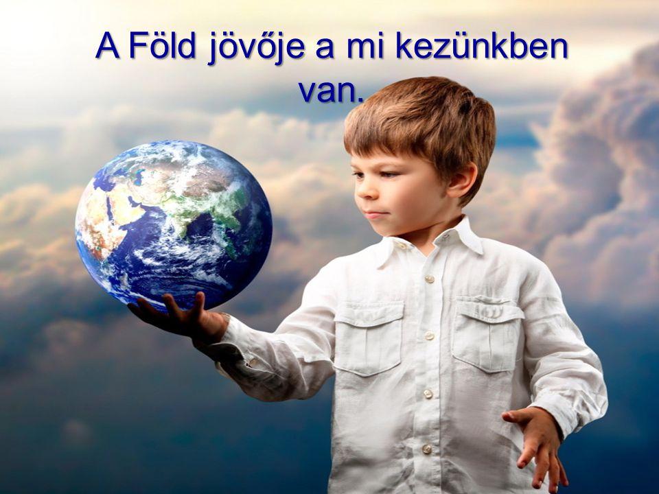 A Föld jövője a mi kezünkben van.