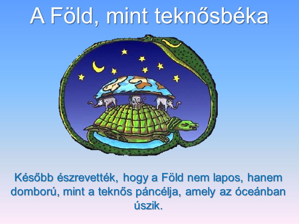 A Föld, mint teknősbéka Később észrevették, hogy a Föld nem lapos, hanem domború, mint a teknős páncélja, amely az óceánban úszik.