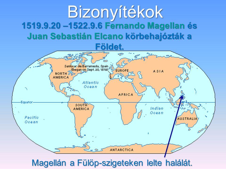 Bizonyítékok 1519.9.20 –1522.9.6 Fernando Magellan és Juan Sebastián Elcano körbehajózták a Földet.