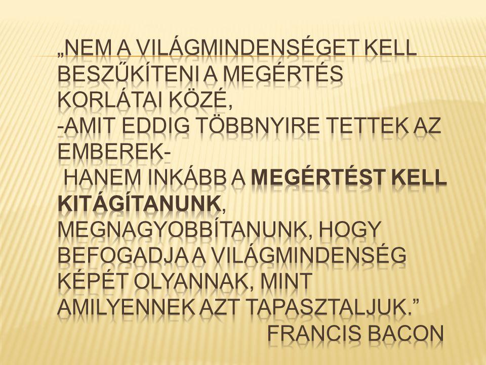 """""""Nem a Világmindenséget kell beszűkíteni a megértés korlátai közé, -amit eddig többnyire tettek az emberek- hanem inkább a megértést kell kitágítanunk, megnagyobbítanunk, hogy befogadja a Világmindenség képét olyannak, mint amilyennek azt tapasztaljuk. Francis Bacon"""