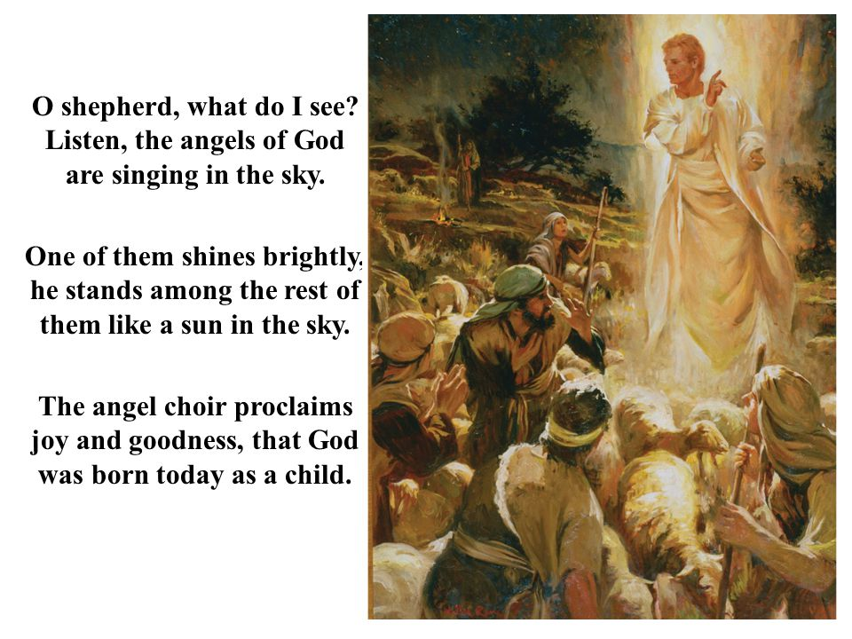 O shepherd, what do I see Listen, the angels of God are singing in the sky.