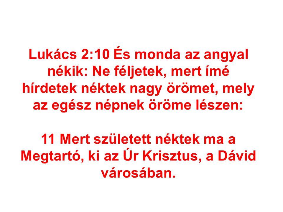 Lukács 2:10 És monda az angyal nékik: Ne féljetek, mert ímé hírdetek néktek nagy örömet, mely az egész népnek öröme lészen: