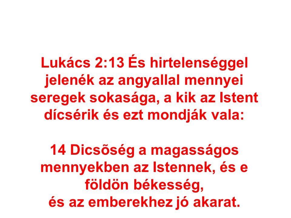 14 Dicsõség a magasságos mennyekben az Istennek, és e földön békesség,