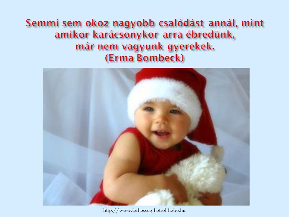 Semmi sem okoz nagyobb csalódást annál, mint amikor karácsonykor arra ébredünk, már nem vagyunk gyerekek. (Erma Bombeck)