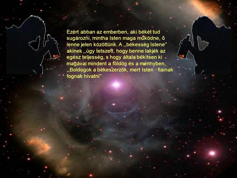 Ezért abban az emberben, aki békét tud sugározni, mintha Isten maga működne, ő lenne jelen közöttünk. A ,,békesség Istene akinek ,,úgy tetszett, hogy benne lakjék az egész teljesség, s hogy általa békítsen ki magával mindent a földön és a mennyben,