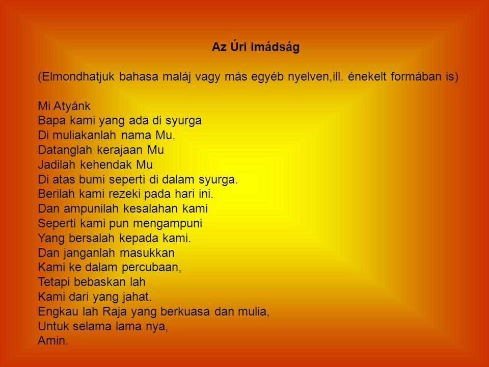 Az Úri imádság (Elmondhatjuk bahasa maláj vagy más egyéb nyelven,ill. énekelt formában is) Mi Atyánk.