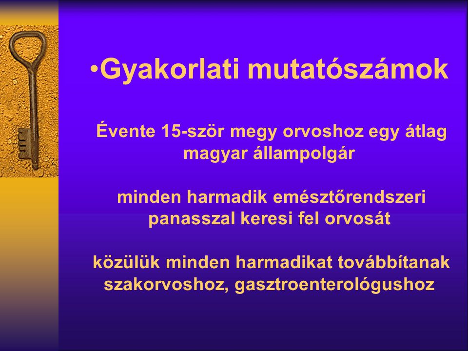 Gyakorlati mutatószámok Évente 15-ször megy orvoshoz egy átlag magyar állampolgár minden harmadik emésztőrendszeri panasszal keresi fel orvosát közülük minden harmadikat továbbítanak szakorvoshoz, gasztroenterológushoz