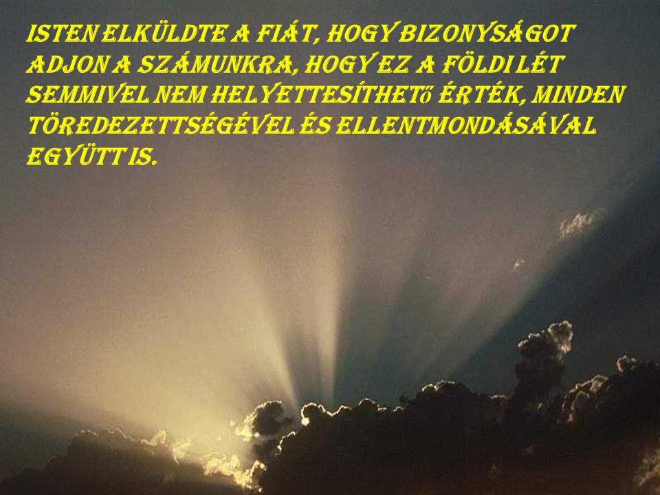 Isten elküldte a Fiát, hogy bizonyságot adjon a számunkra, hogy ez a földi lét semmivel nem helyettesíthető érték, minden töredezettségével és ellentmondásával együtt is.