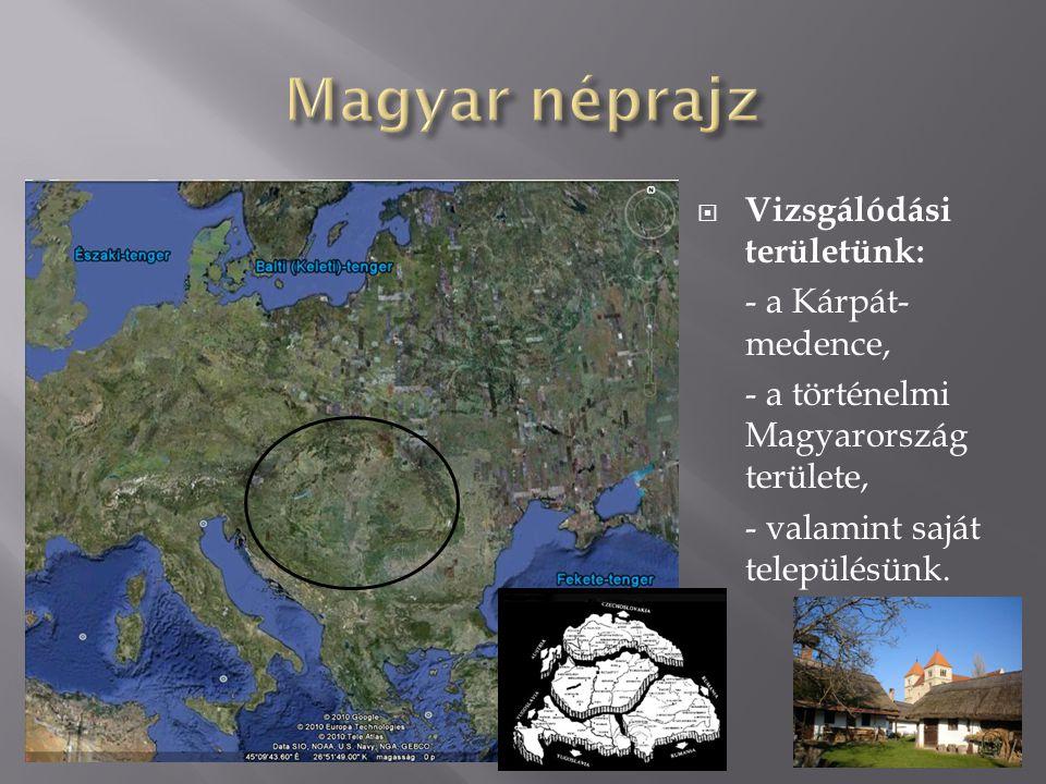 Magyar néprajz Vizsgálódási területünk: - a Kárpát-medence,
