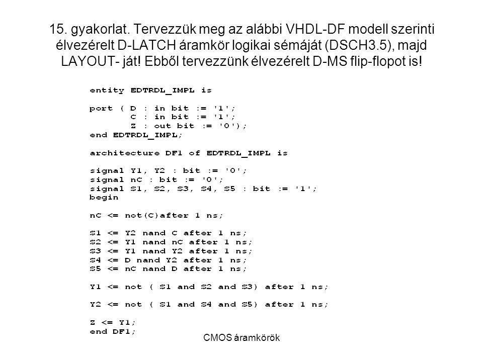 15. gyakorlat. Tervezzük meg az alábbi VHDL-DF modell szerinti élvezérelt D-LATCH áramkör logikai sémáját (DSCH3.5), majd LAYOUT- ját! Ebből tervezzünk élvezérelt D-MS flip-flopot is!