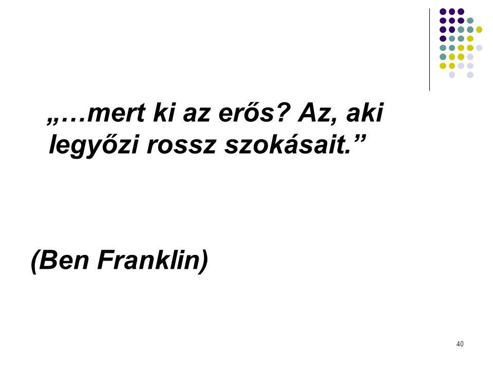 """(Ben Franklin) """"…mert ki az erős Az, aki legyőzi rossz szokásait."""