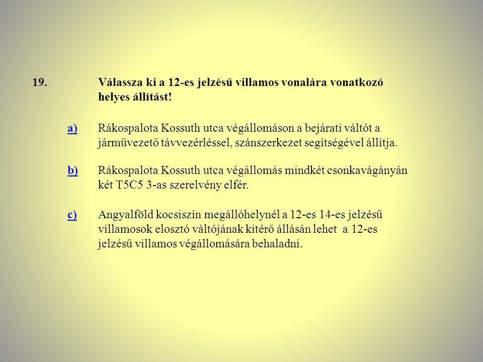 19. Válassza ki a 12-es jelzésű villamos vonalára vonatkozó helyes állítást! a)