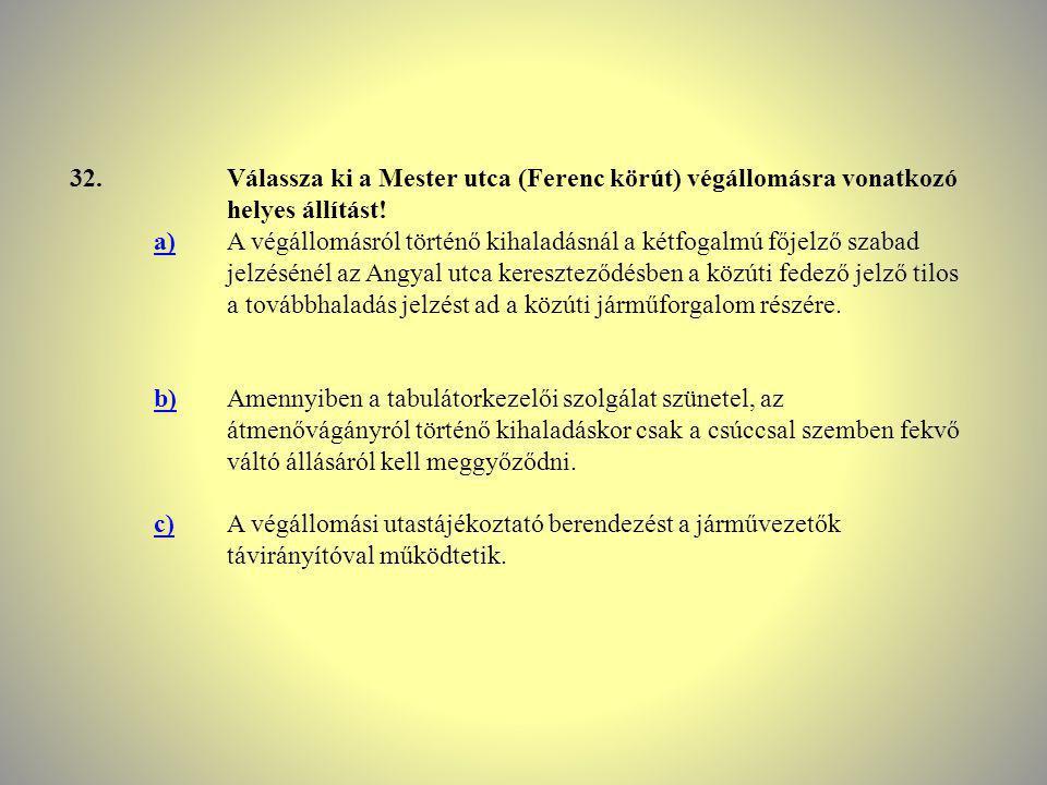 32. Válassza ki a Mester utca (Ferenc körút) végállomásra vonatkozó helyes állítást! a)