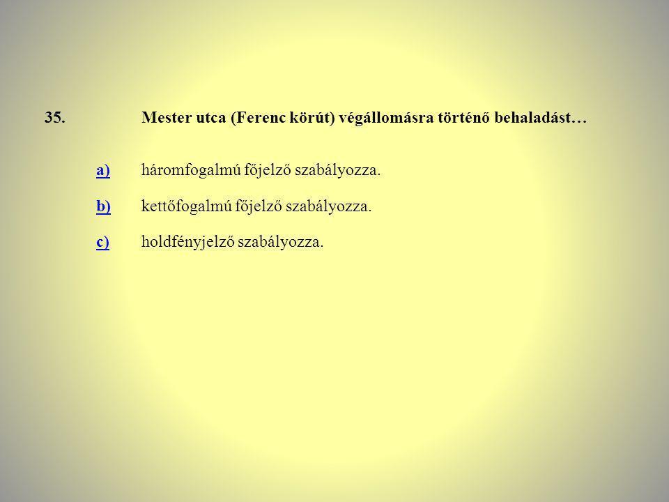 35. Mester utca (Ferenc körút) végállomásra történő behaladást… a) háromfogalmú főjelző szabályozza.